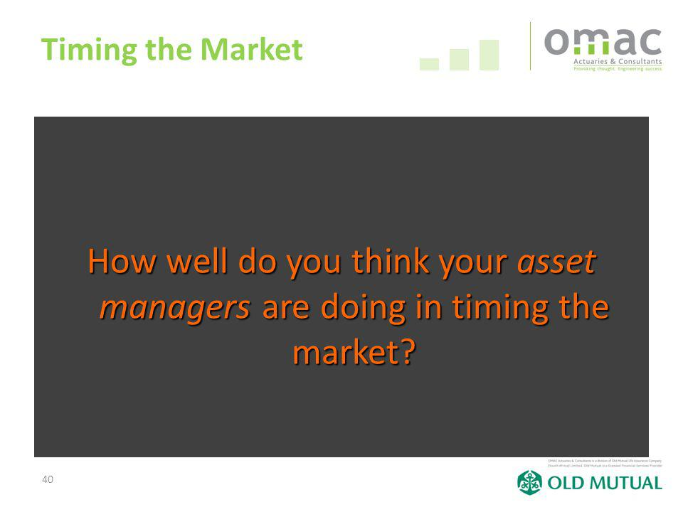 40 Timing the Market How well do you think your asset managers managers are doing in timing the market?