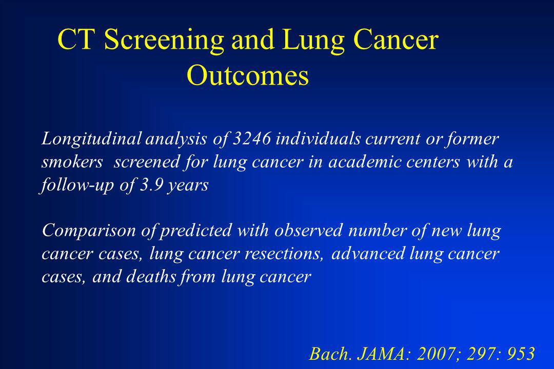 CT Screening and Lung Cancer Outcomes Bach. JAMA: 2007; 297: 953 Longitudinal analysis of 3246 individuals current or former smokers screened for lung