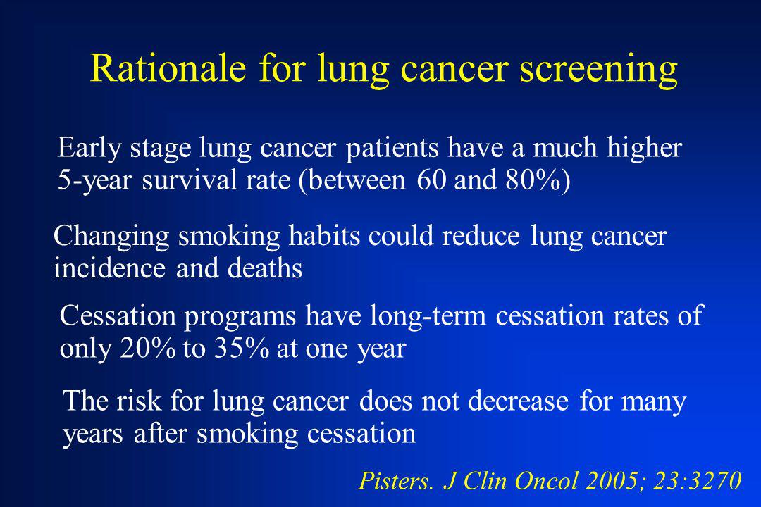 Rationale for lung cancer screening Early stage lung cancer patients have a much higher 5-year survival rate (between 60 and 80%) Pisters. J Clin Onco