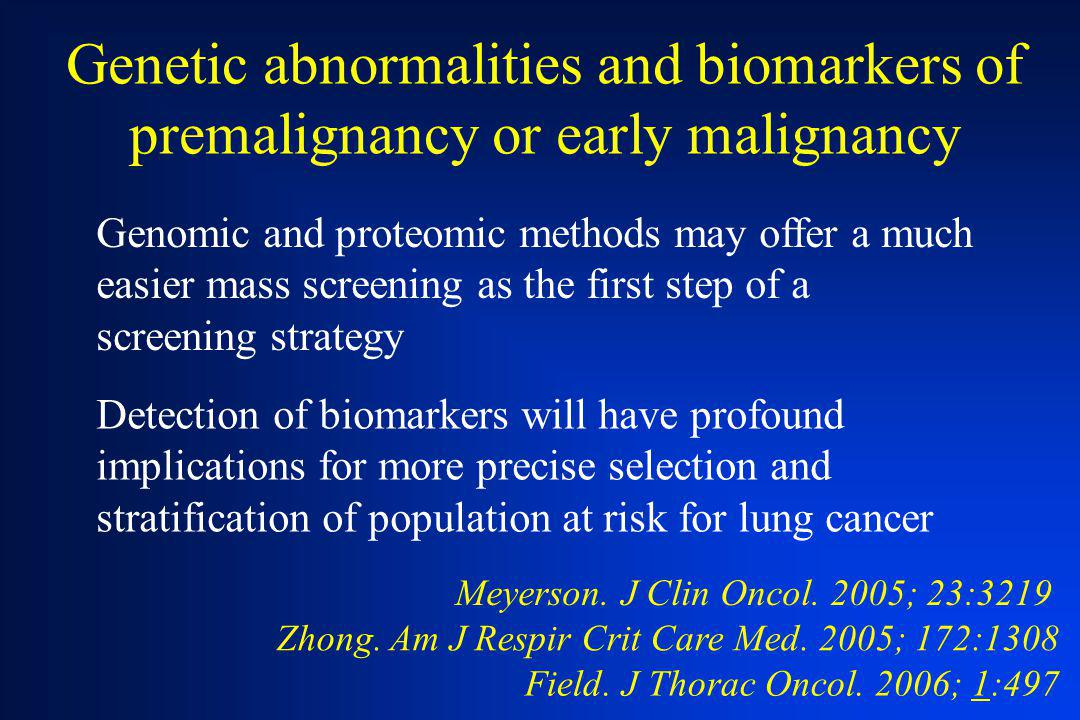 Genetic abnormalities and biomarkers of premalignancy or early malignancy Detection of biomarkers will have profound implications for more precise sel