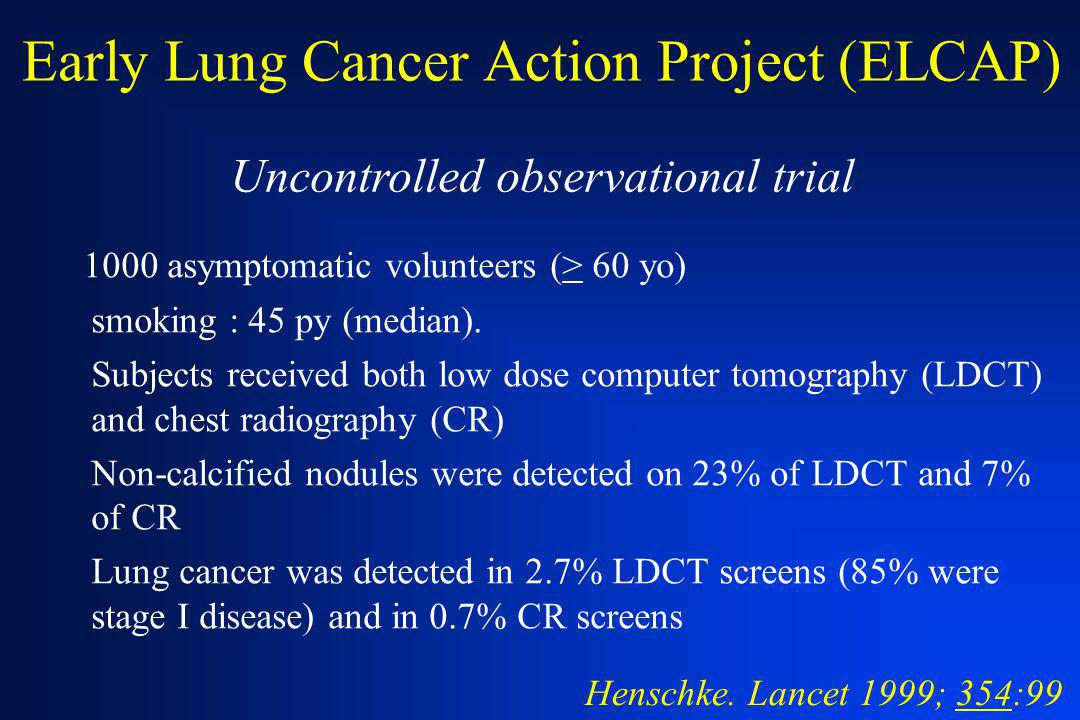 Early Lung Cancer Action Project (ELCAP) 1000 asymptomatic volunteers (> 60 yo) smoking : 45 py (median). Subjects received both low dose computer tom