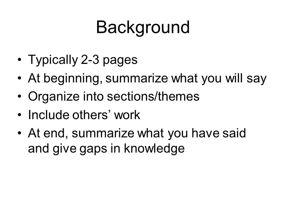 Background Typically 2-3 pages At beginning, summarize what you will say Organize into sections/themes Include others work At end, summarize what you have said and give gaps in knowledge