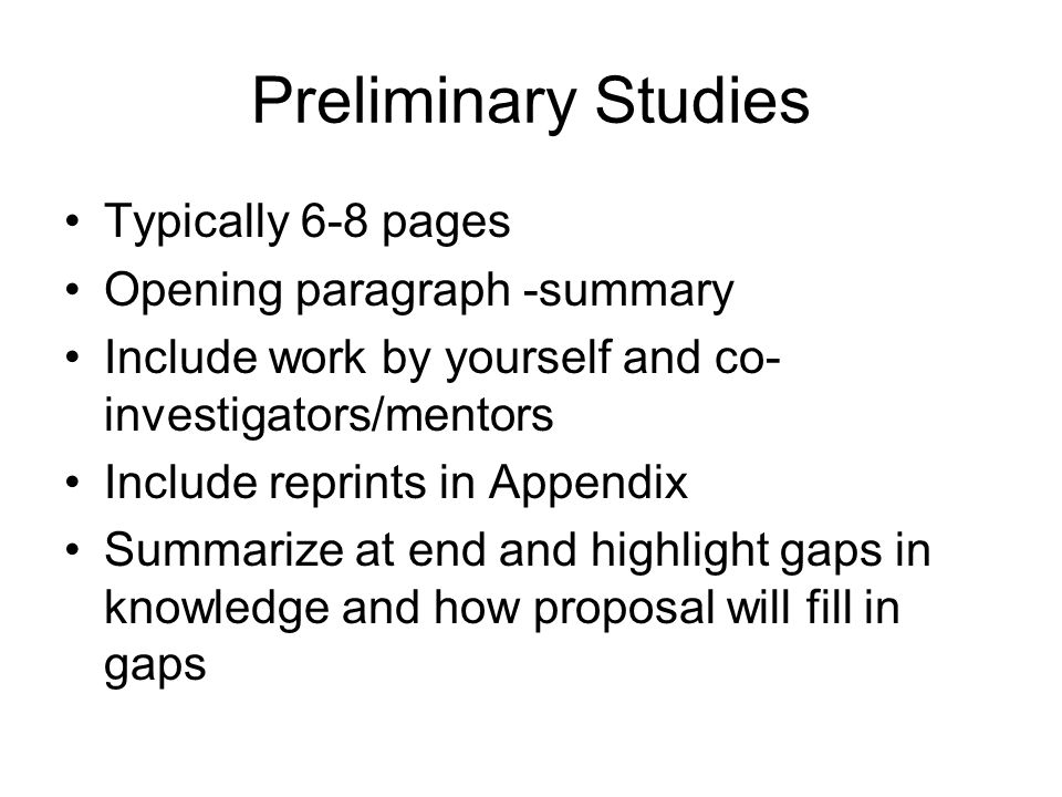 Preliminary Studies Typically 6-8 pages Opening paragraph -summary Include work by yourself and co- investigators/mentors Include reprints in Appendix Summarize at end and highlight gaps in knowledge and how proposal will fill in gaps