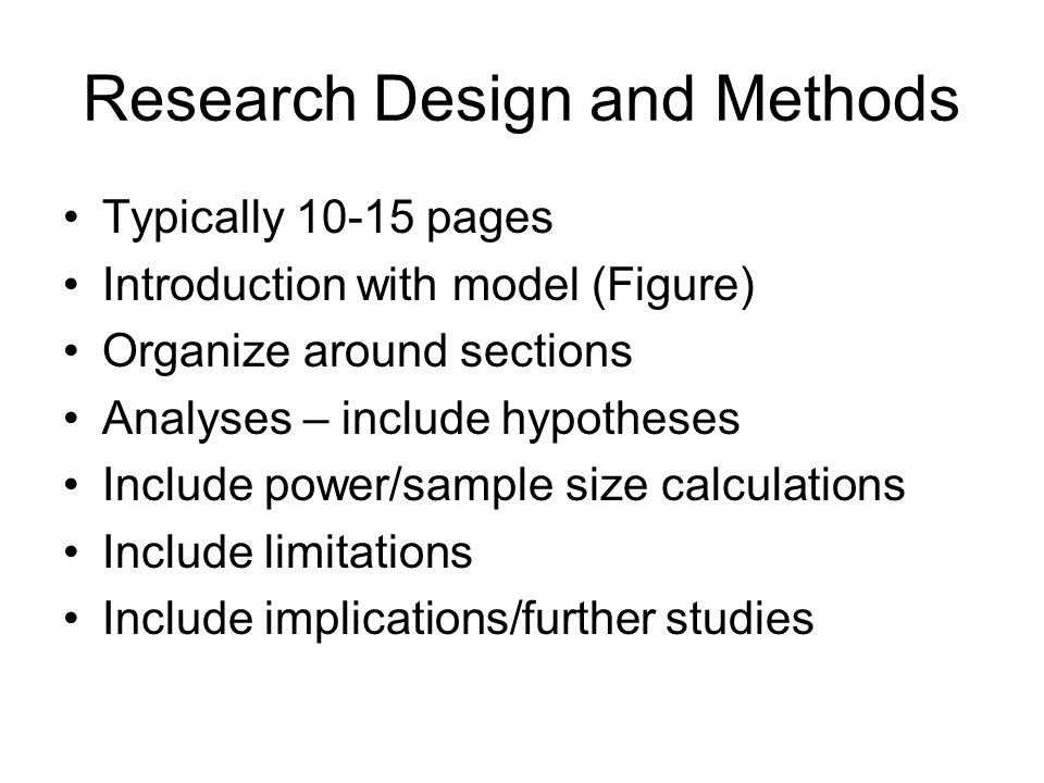 Research Design and Methods Typically 10-15 pages Introduction with model (Figure) Organize around sections Analyses – include hypotheses Include power/sample size calculations Include limitations Include implications/further studies