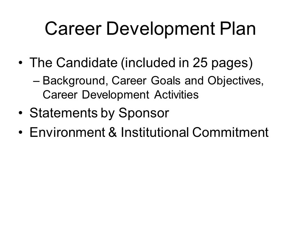 Career Development Plan The Candidate (included in 25 pages) –Background, Career Goals and Objectives, Career Development Activities Statements by Sponsor Environment & Institutional Commitment