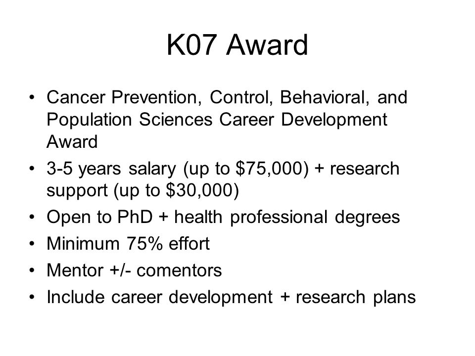 K08 Award Mentored Clinical Scientist Research Career Development Award Open to health professional degrees Includes basic + translational research Otherwise similar to K07