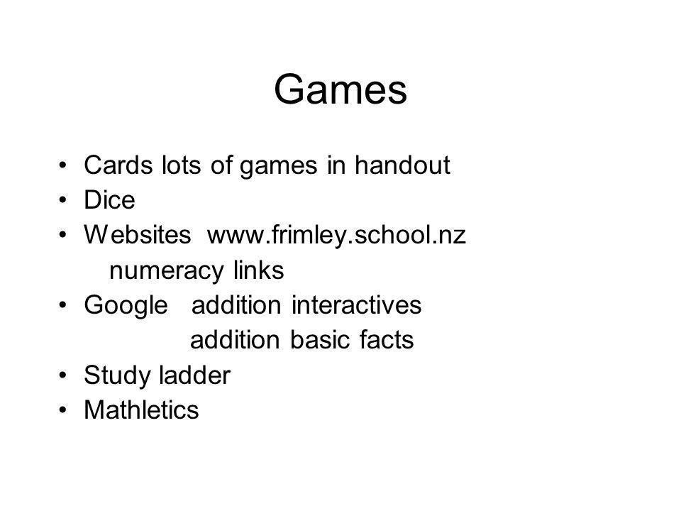 Games Cards lots of games in handout Dice Websites www.frimley.school.nz numeracy links Google addition interactives addition basic facts Study ladder