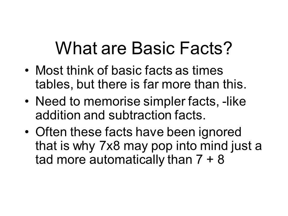 What are Basic Facts? Most think of basic facts as times tables, but there is far more than this. Need to memorise simpler facts, -like addition and s