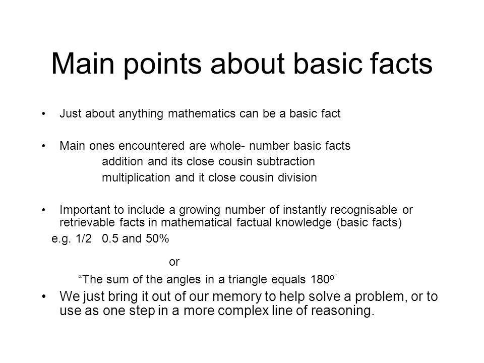 Main points about basic facts Just about anything mathematics can be a basic fact Main ones encountered are whole- number basic facts addition and its