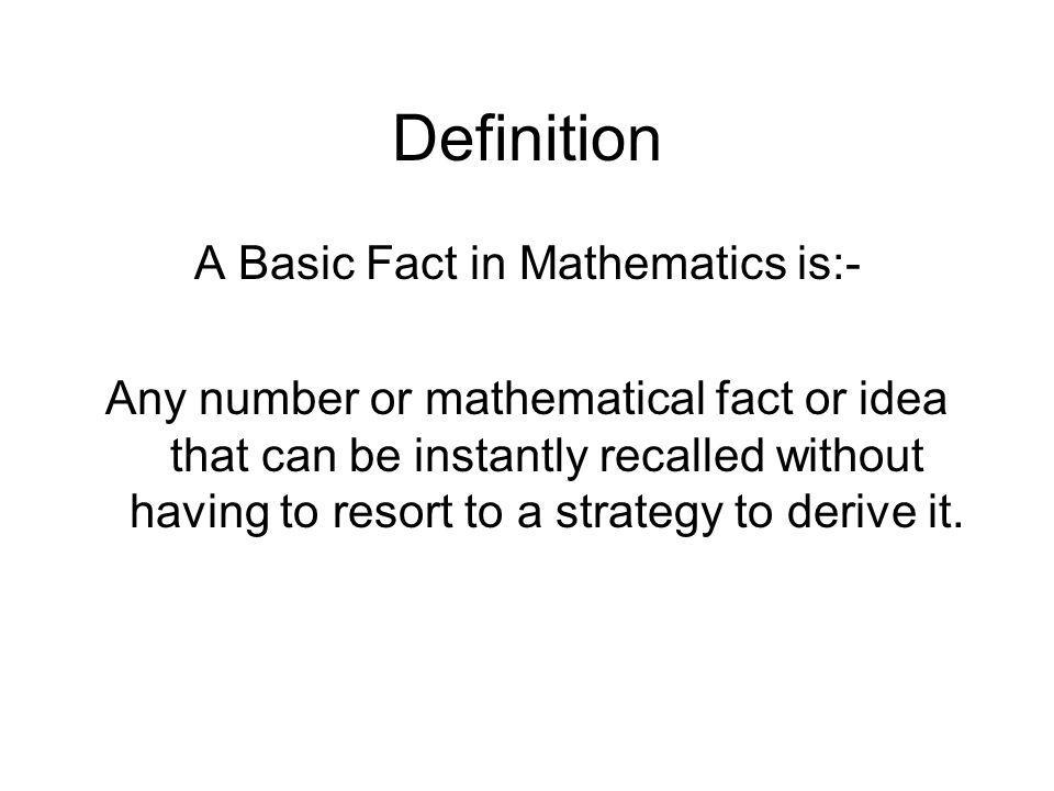 Definition A Basic Fact in Mathematics is:- Any number or mathematical fact or idea that can be instantly recalled without having to resort to a strat