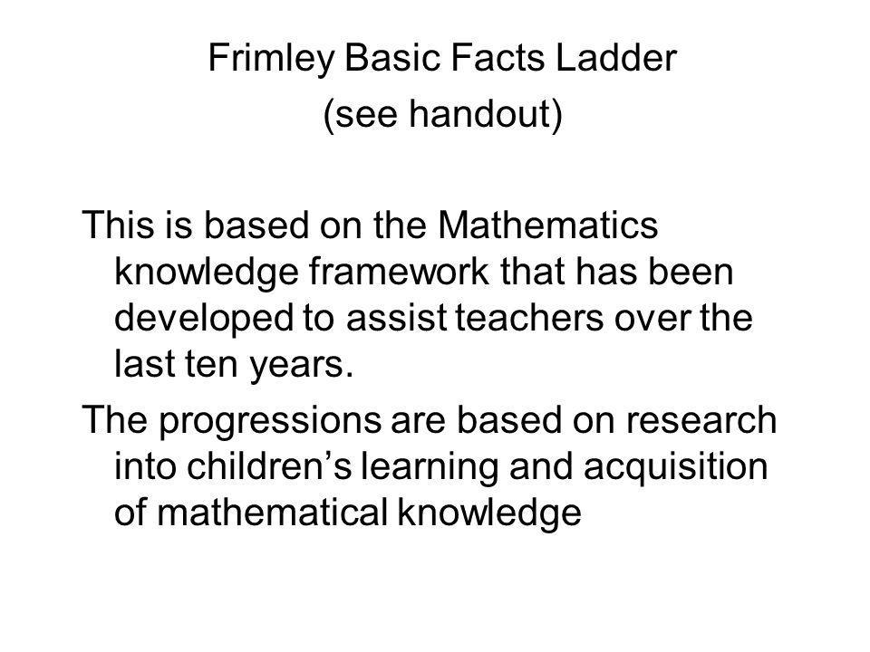 Frimley Basic Facts Ladder (see handout) This is based on the Mathematics knowledge framework that has been developed to assist teachers over the last