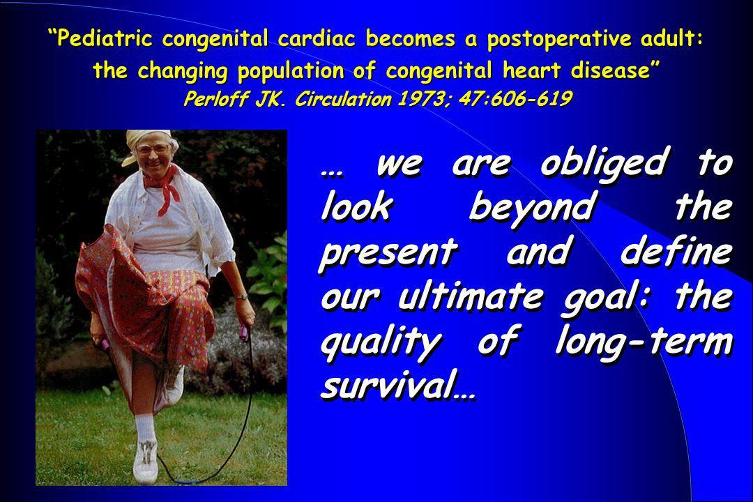 Pediatric congenital cardiac becomes a postoperative adult: the changing population of congenital heart disease Perloff JK. Circulation 1973; 47:606-6