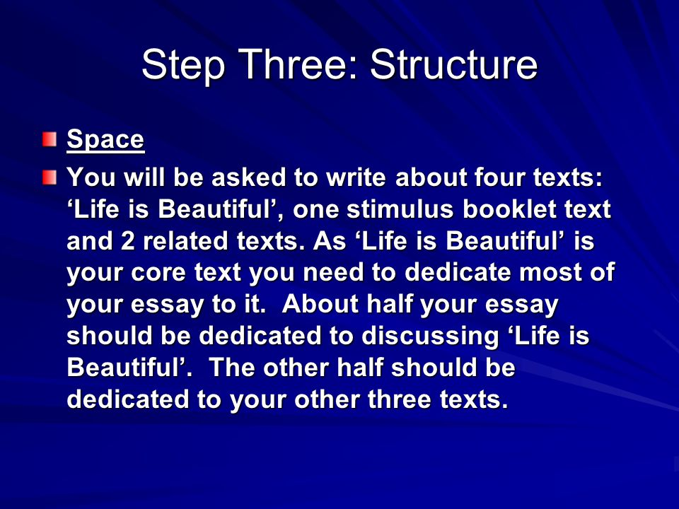Step Three: Structure Space You will be asked to write about four texts: Life is Beautiful, one stimulus booklet text and 2 related texts. As Life is
