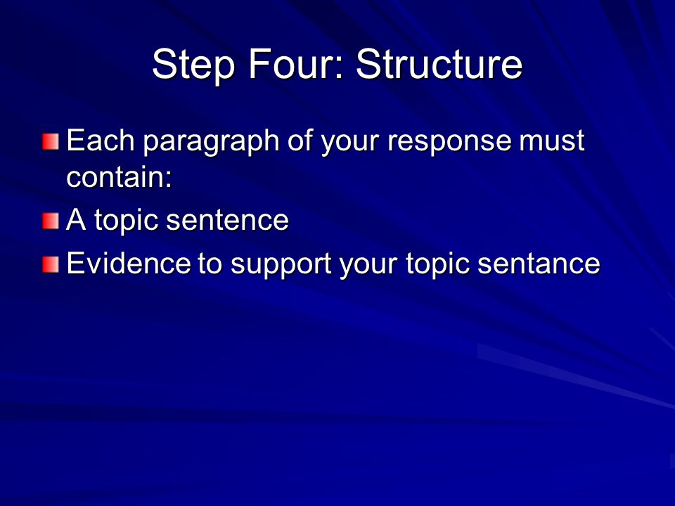 Step Four: Structure Each paragraph of your response must contain: A topic sentence Evidence to support your topic sentance