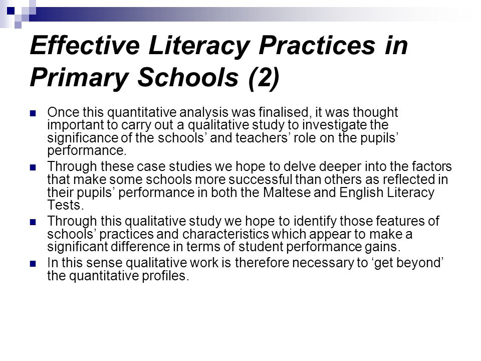 Effective Literacy Practices in Primary Schools (2) Once this quantitative analysis was finalised, it was thought important to carry out a qualitative study to investigate the significance of the schools and teachers role on the pupils performance.
