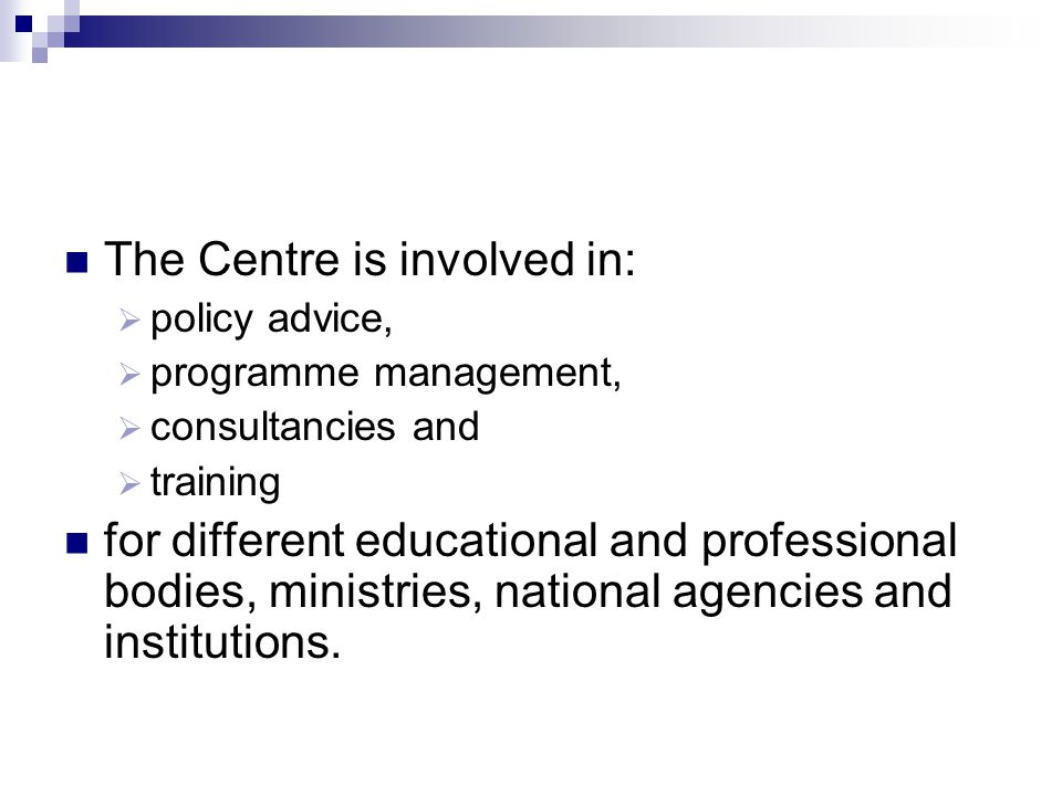 The Centre is involved in: policy advice, programme management, consultancies and training for different educational and professional bodies, ministries, national agencies and institutions.