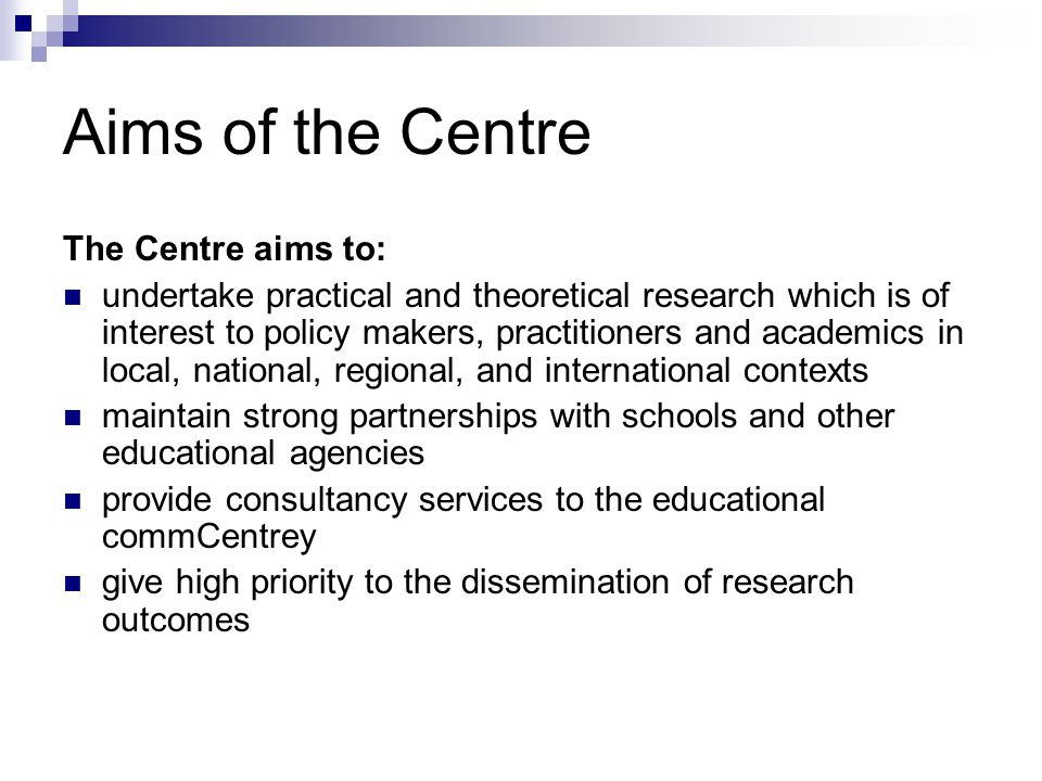 Aims of the Centre The Centre aims to: undertake practical and theoretical research which is of interest to policy makers, practitioners and academics