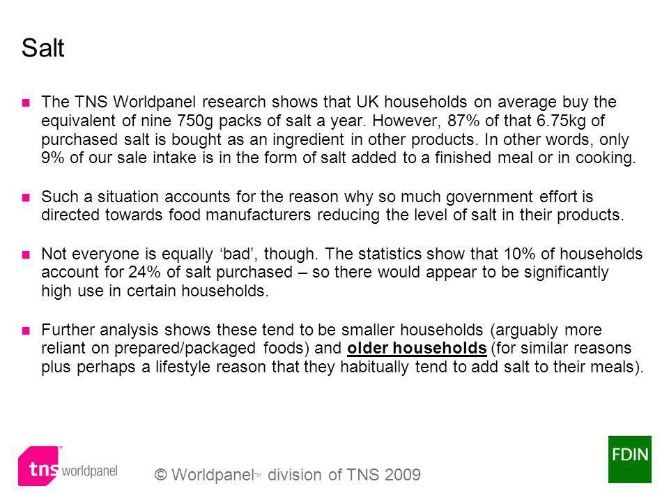 © Worldpanel TM division of TNS 2009 Salt The TNS Worldpanel research shows that UK households on average buy the equivalent of nine 750g packs of salt a year.