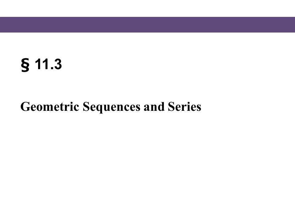 Blitzer, Intermediate Algebra, 5e – Slide #2 Section 11.3 Geometric Sequences In this section, we will consider another special sequence – the geometric sequence.