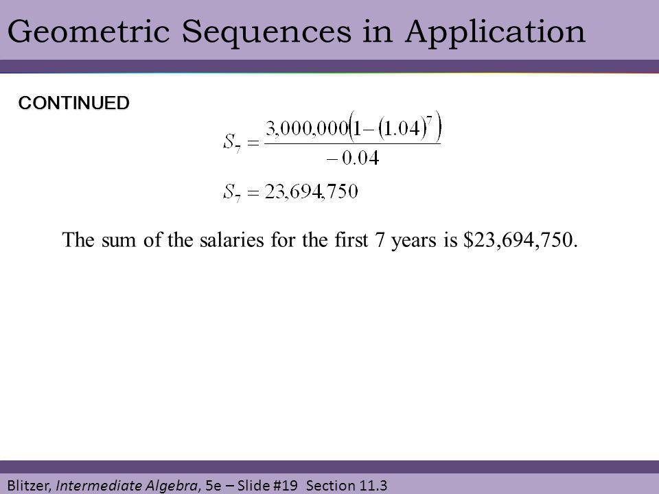 Blitzer, Intermediate Algebra, 5e – Slide #19 Section 11.3 Geometric Sequences in ApplicationCONTINUED The sum of the salaries for the first 7 years i