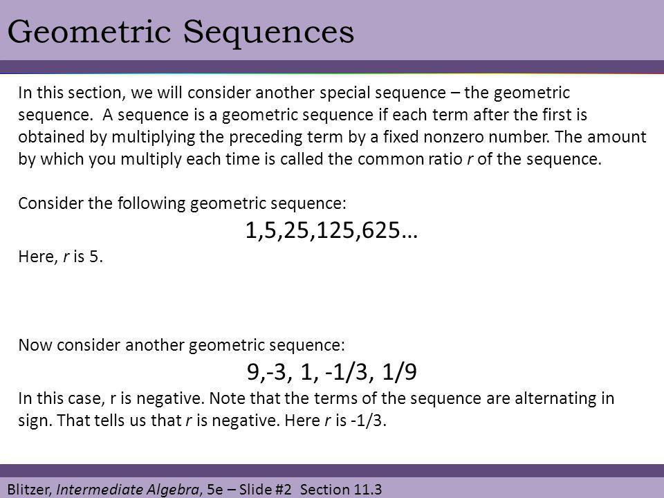 Blitzer, Intermediate Algebra, 5e – Slide #3 Section 11.3 Geometric Sequences Definition of a Geometric Sequence A geometric sequence is a sequence in which each term after the first is obtained by multiplying the preceding term by a fixed nonzero constant.