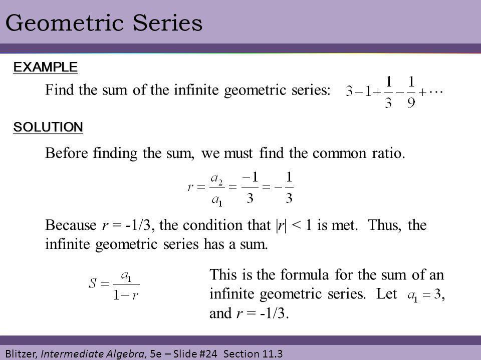 Blitzer, Intermediate Algebra, 5e – Slide #24 Section 11.3 Geometric SeriesEXAMPLE SOLUTION Find the sum of the infinite geometric series: Before find