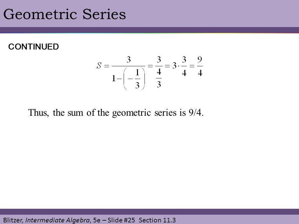 Blitzer, Intermediate Algebra, 5e – Slide #25 Section 11.3 Geometric Series Thus, the sum of the geometric series is 9/4. CONTINUED