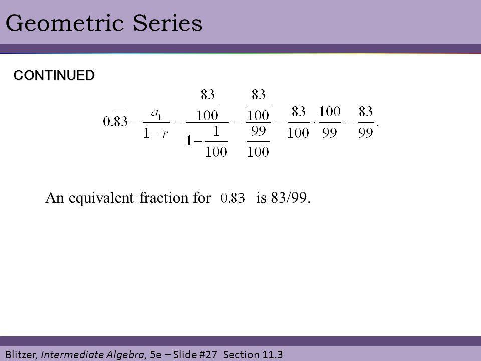 Blitzer, Intermediate Algebra, 5e – Slide #27 Section 11.3 Geometric SeriesCONTINUED An equivalent fraction for is 83/99.