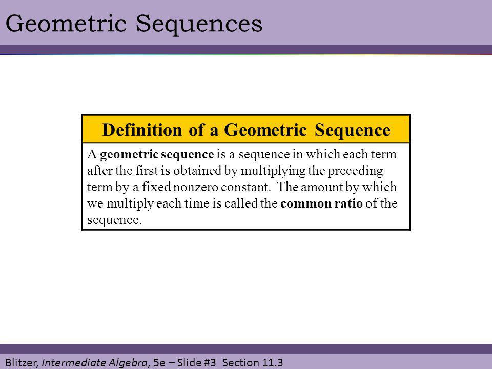 Blitzer, Intermediate Algebra, 5e – Slide #4 Section 11.3 Geometric SequencesEXAMPLE SOLUTION Write the first five terms of the geometric sequence with the first term and common ratio r = -10.