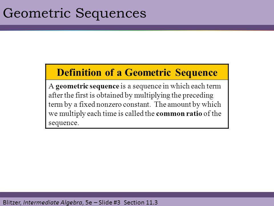 Blitzer, Intermediate Algebra, 5e – Slide #3 Section 11.3 Geometric Sequences Definition of a Geometric Sequence A geometric sequence is a sequence in