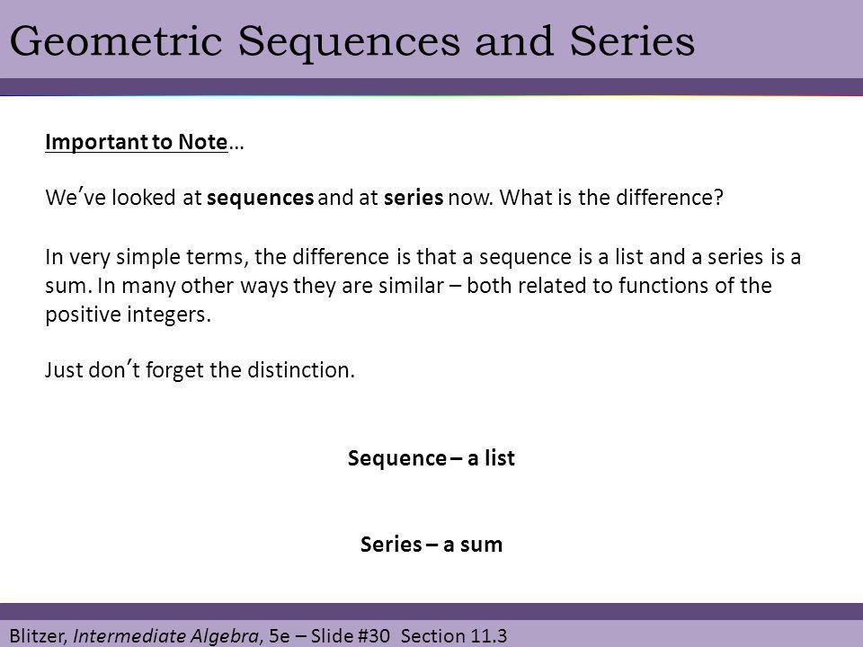 Blitzer, Intermediate Algebra, 5e – Slide #30 Section 11.3 Geometric Sequences and Series Important to Note… Weve looked at sequences and at series no
