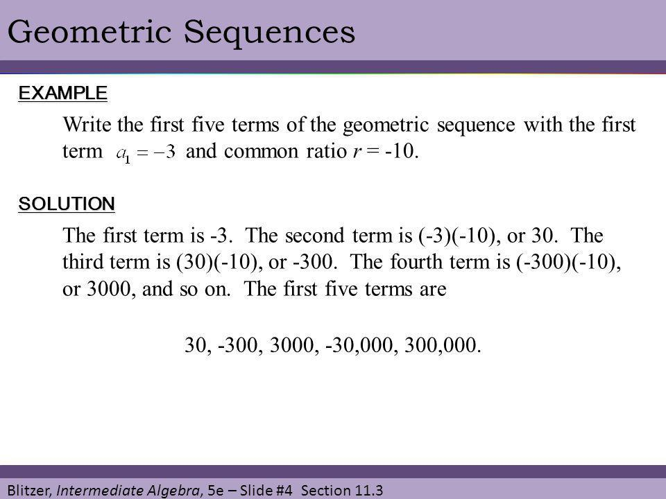 Blitzer, Intermediate Algebra, 5e – Slide #5 Section 11.3 Geometric Sequences General Term of a Geometric Sequence The nth term (the general term) of a geometric sequence with first term and common ratio r is