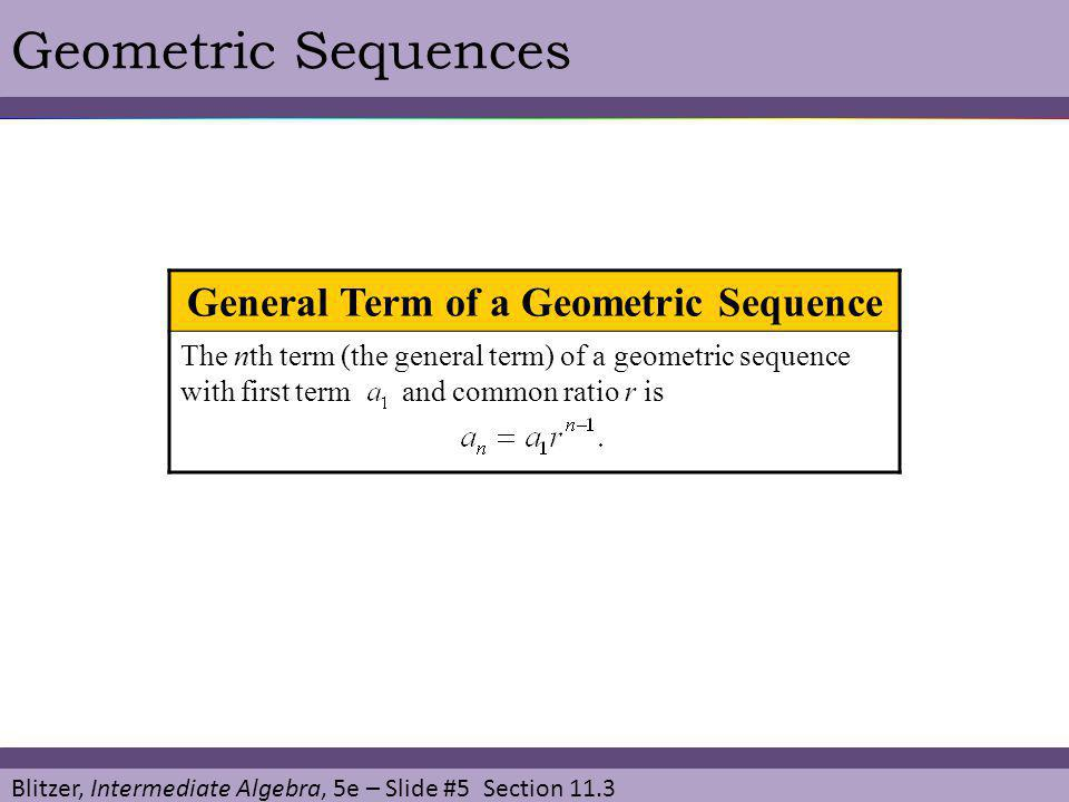 Blitzer, Intermediate Algebra, 5e – Slide #6 Section 11.3 Geometric SequencesEXAMPLE SOLUTION Find the tenth term of the geometric sequence whose first term is 2 and whose common ratio is 4.