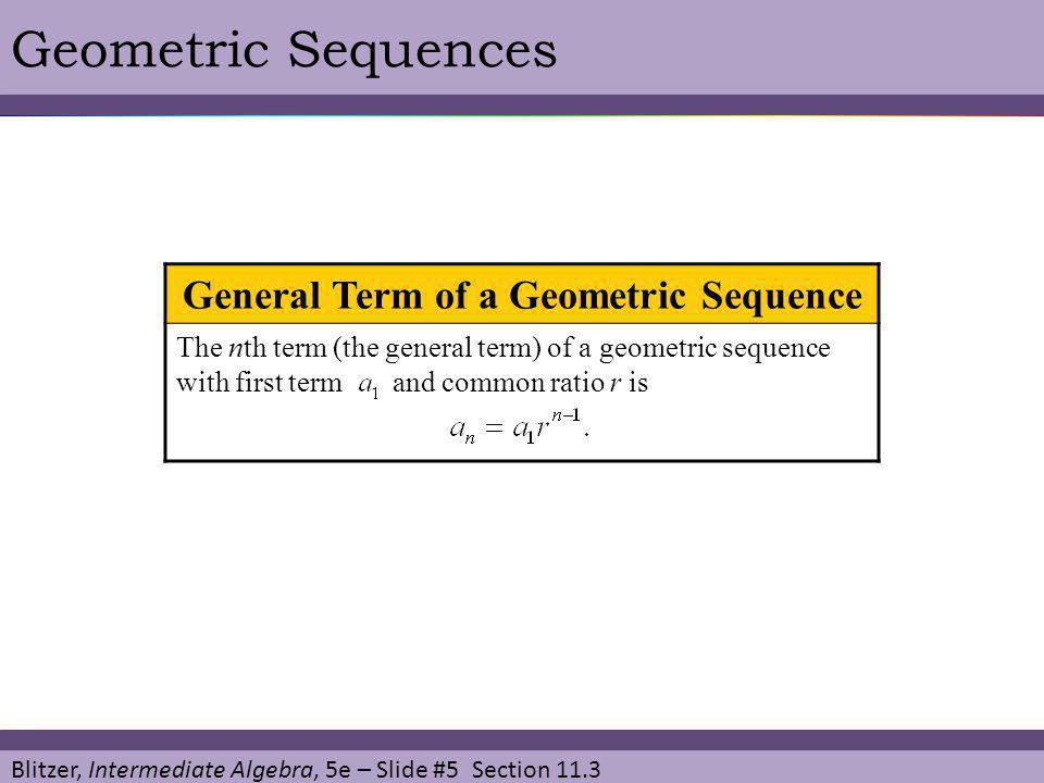 Blitzer, Intermediate Algebra, 5e – Slide #5 Section 11.3 Geometric Sequences General Term of a Geometric Sequence The nth term (the general term) of