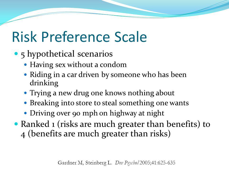 Risk Preference Scale 5 hypothetical scenarios Having sex without a condom Riding in a car driven by someone who has been drinking Trying a new drug o