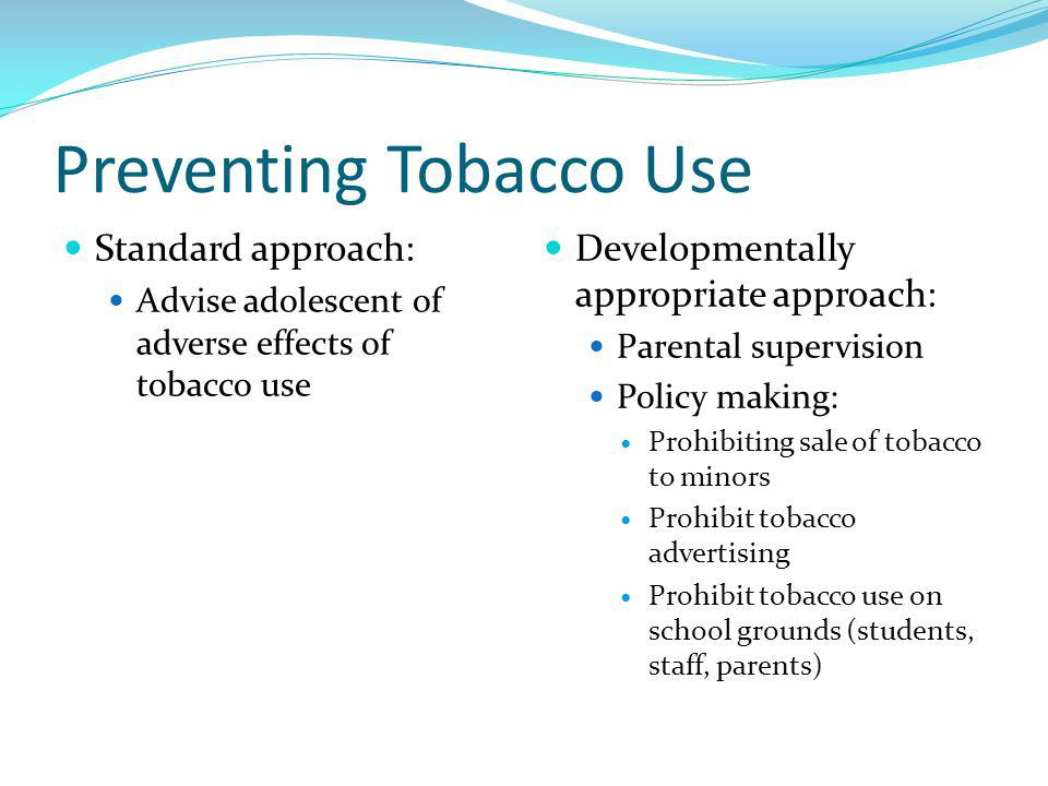 Preventing Tobacco Use Standard approach: Advise adolescent of adverse effects of tobacco use Developmentally appropriate approach: Parental supervisi