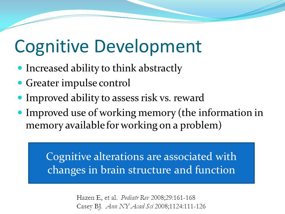 Cognitive Development Increased ability to think abstractly Greater impulse control Improved ability to assess risk vs. reward Improved use of working