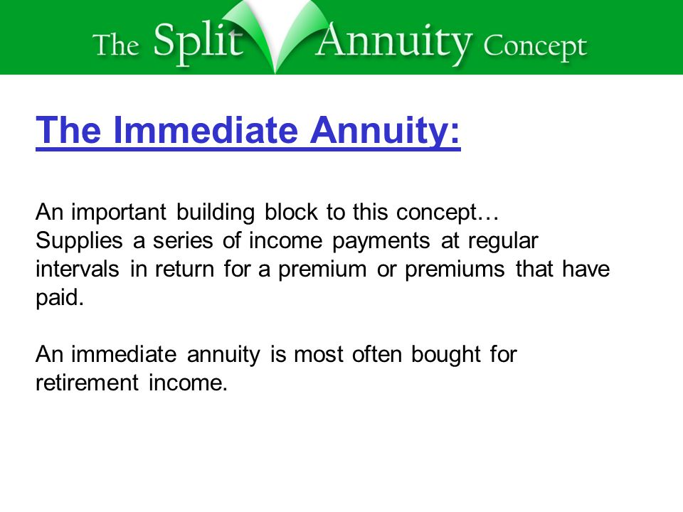 The Immediate Annuity: An important building block to this concept… Supplies a series of income payments at regular intervals in return for a premium or premiums that have paid.