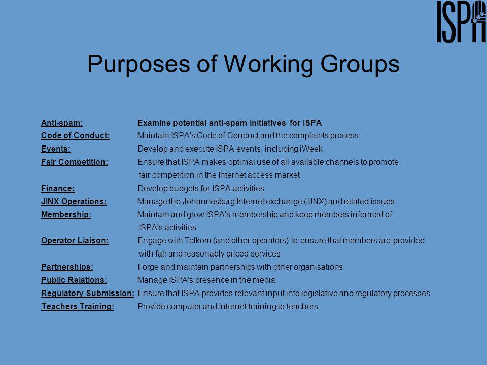 Purposes of Working Groups Anti-spam: Examine potential anti-spam initiatives for ISPA Code of Conduct: Maintain ISPA s Code of Conduct and the complaints process Events:Develop and execute ISPA events, including iWeek Fair Competition:Ensure that ISPA makes optimal use of all available channels to promote fair competition in the Internet access market Finance:Develop budgets for ISPA activities JINX Operations: Manage the Johannesburg Internet exchange (JINX) and related issues Membership:Maintain and grow ISPA s membership and keep members informed of ISPA s activities Operator Liaison:Engage with Telkom (and other operators) to ensure that members are provided with fair and reasonably priced services Partnerships: Forge and maintain partnerships with other organisations Public Relations:Manage ISPA s presence in the media Regulatory Submission:Ensure that ISPA provides relevant input into legislative and regulatory processes Teachers Training: Provide computer and Internet training to teachers