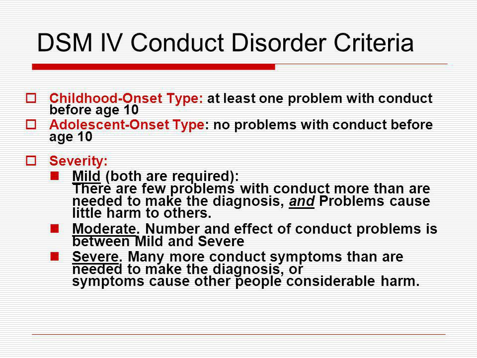 DSM IV Conduct Disorder Criteria Childhood-Onset Type: at least one problem with conduct before age 10 Adolescent-Onset Type: no problems with conduct