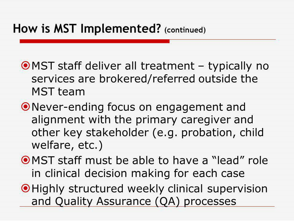 How is MST Implemented? (continued) MST staff deliver all treatment – typically no services are brokered/referred outside the MST team Never-ending fo