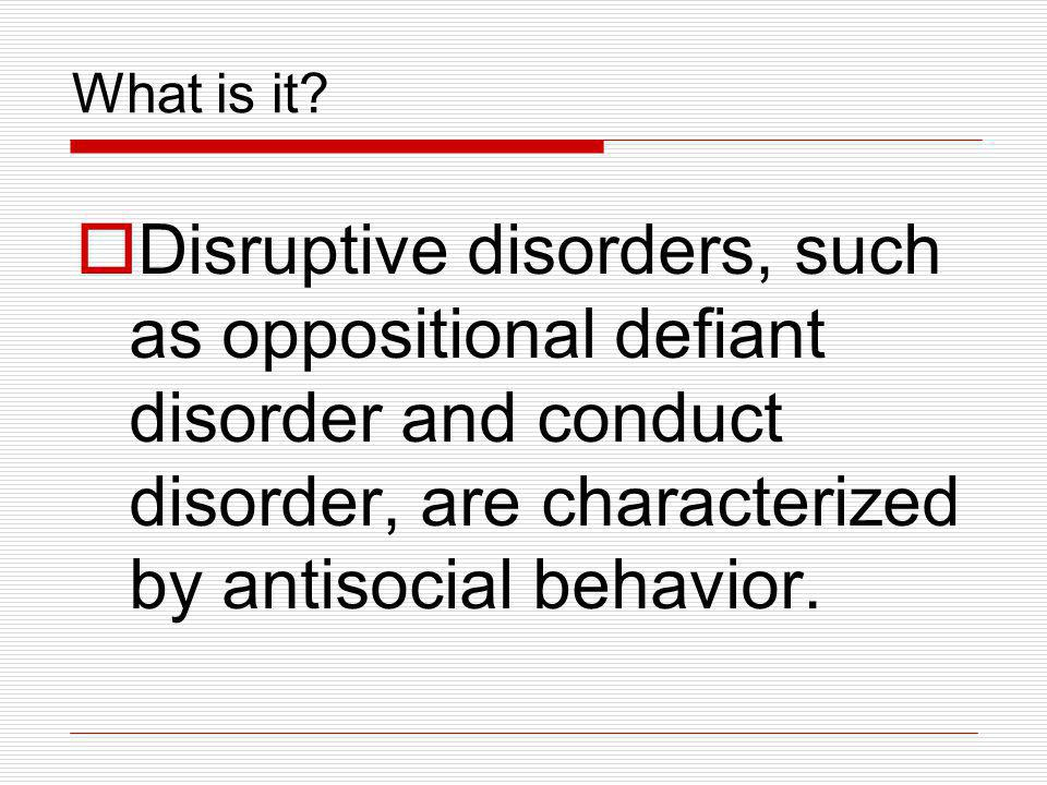 What is it? Disruptive disorders, such as oppositional defiant disorder and conduct disorder, are characterized by antisocial behavior.