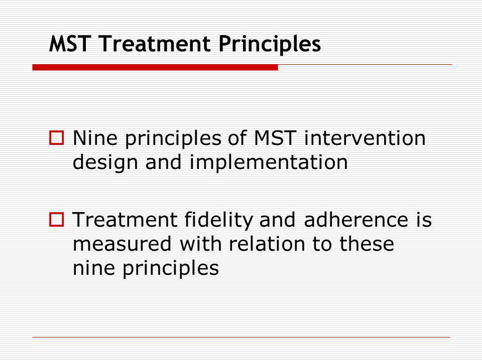 MST Treatment Principles Nine principles of MST intervention design and implementation Treatment fidelity and adherence is measured with relation to t