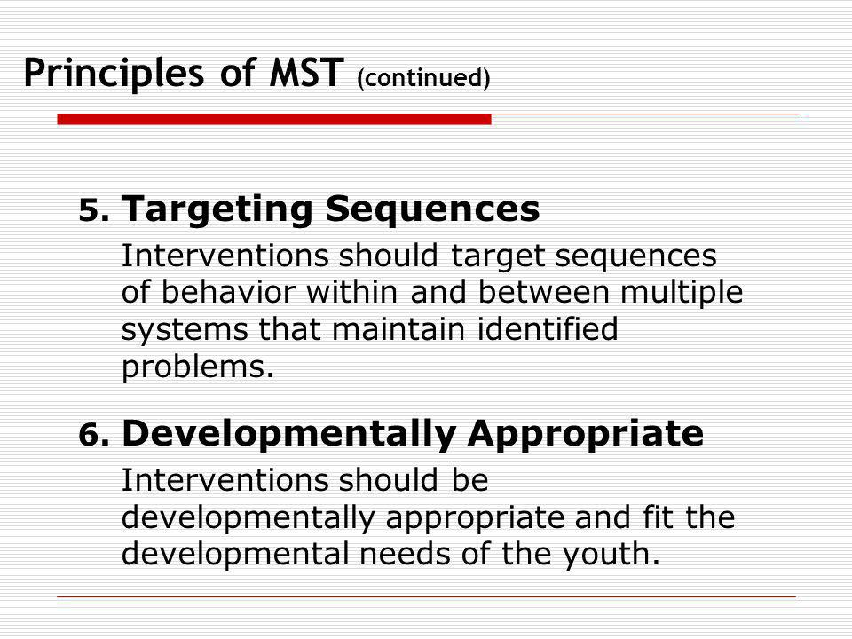 Principles of MST (continued) 5. Targeting Sequences Interventions should target sequences of behavior within and between multiple systems that mainta