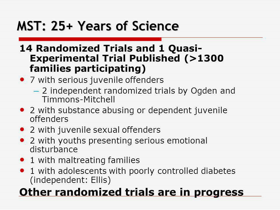 MST: 25+ Years of Science 14 Randomized Trials and 1 Quasi- Experimental Trial Published (>1300 families participating) 7 with serious juvenile offend