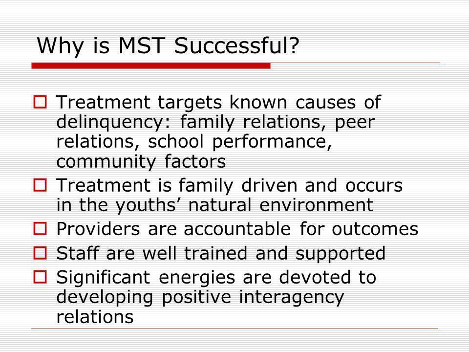 Why is MST Successful? Treatment targets known causes of delinquency: family relations, peer relations, school performance, community factors Treatmen
