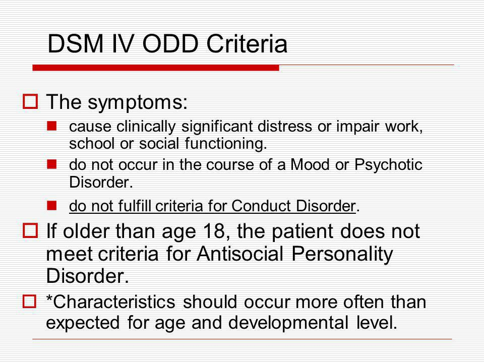 DSM IV ODD Criteria The symptoms: cause clinically significant distress or impair work, school or social functioning. do not occur in the course of a