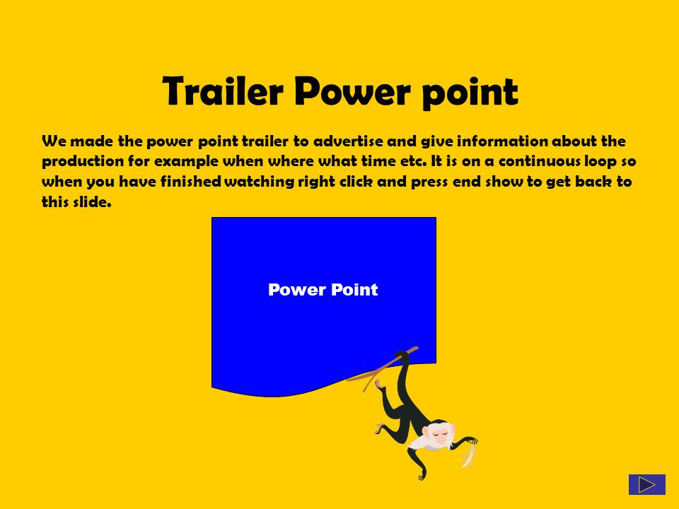 Trailer Power point We made the power point trailer to advertise and give information about the production for example when where what time etc. It is