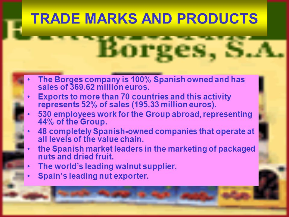 TRADE MARKS AND PRODUCTS The Borges company is 100% Spanish owned and has sales of 369.62 million euros.