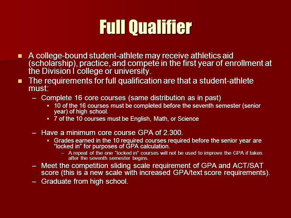 Full Qualifier A college-bound student-athlete may receive athletics aid (scholarship), practice, and compete in the first year of enrollment at the Division I college or university.